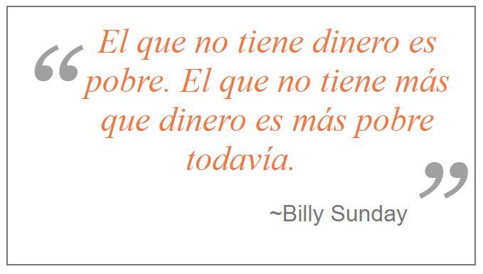 """""""El que no tiene dinero es pobre. El que no tiene más que dinero es más pobre todavía."""" ~ Billy Sunday www.iglesiapueblonuevo.es/index.php?codigo=2931 #Cita #CitasCelebres #BillySunday #Dinero #Pobre #VerdaderoPobre #LoQueDeVerdadImporta #Riqueza #FilosofiaDeVida"""
