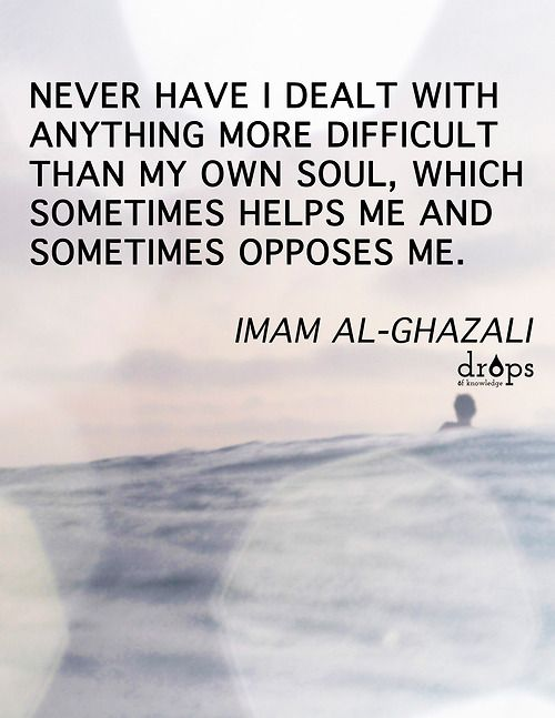 Never have I dealt with anything more difficult than my own soul, which sometimes helps me and sometimes opposes me. ~ Imam al-Ghazali