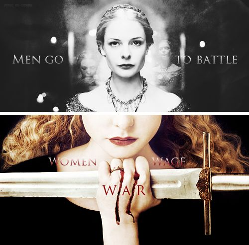 Men go to battle. Women wage war.     #my queen#elizabeth woodville#the white queen