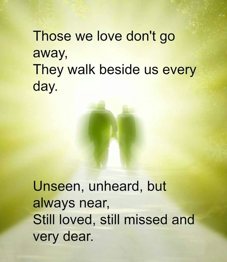 Those we love don't go away, They walk beside us every day ...