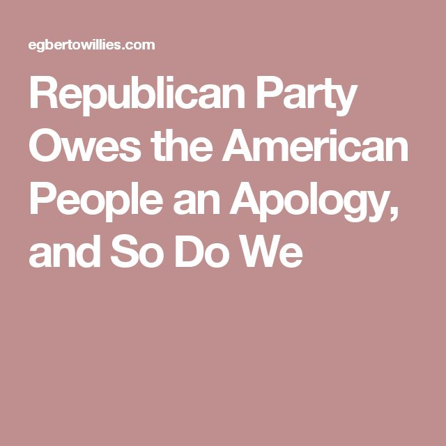 Republican Party Owes the American People an Apology, and So Do We