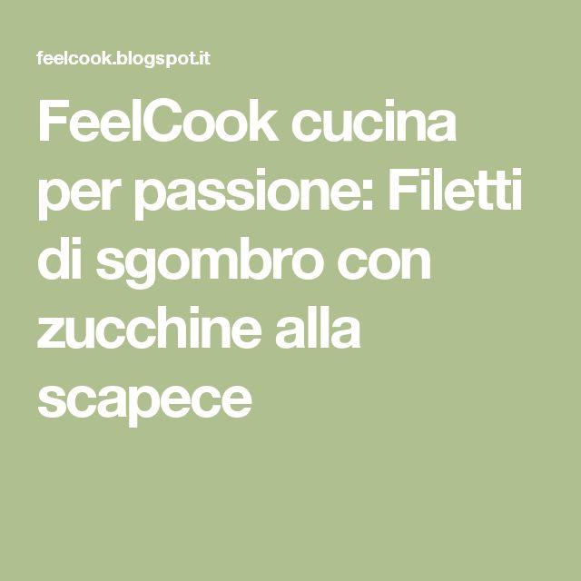 FeelCook cucina per passione: Filetti di sgombro con zucchine alla scapece