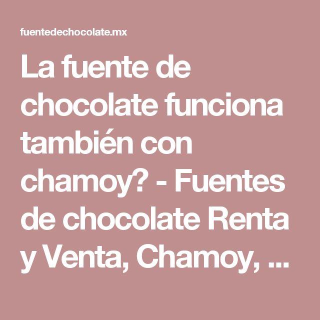 La fuente de chocolate funciona también con chamoy? -  Fuentes de chocolate Renta y Venta, Chamoy, Queso México DF   Mesa de Dulces y Cockteleria
