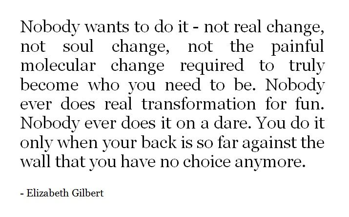 Change is painful, but necessary sometimes for you to grow into the person you're going to be Elizabeth Gilbert.