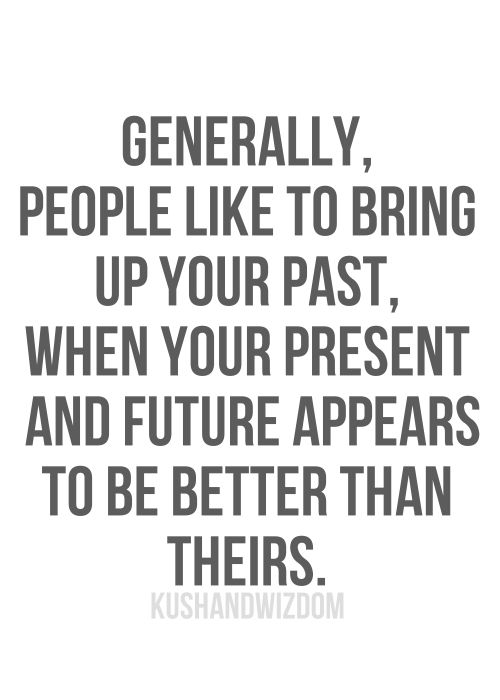 Especially when they bring up your past to mutual friends, acquaintances, and think it won't get back to you. Their excuse for being called out? They never really liked you anyway. Classy.