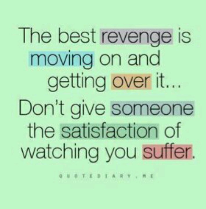 Not necessarily revenge - just affirming that you're strong & won ...