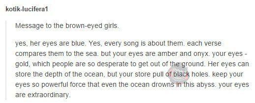 Сообщение для кареглазых девушек.  Да, ее глаза голубые. Да, каждая песня о них. Каждый стих сравнивает их с морем. Но у тебя глаза цвета янтаря и оникса. Твои глаза - золото, которое люди так отчаянно пытаются достать из земли. Ее глаза могут хранить глубину океана, но твои хранят притяжение черных дыр. твои глаза хранят настолько мощную силу, что даже океан тонет в этой бездне. твои глаза необычайные.