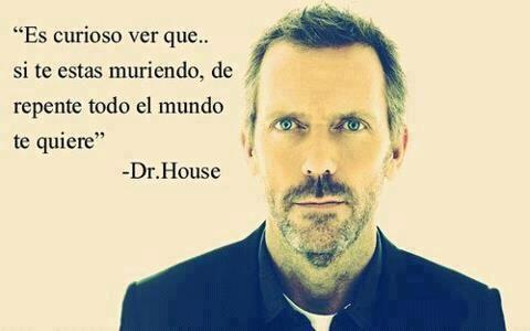 """""""Es curioso ver que.. si te estas muriendo, de repente todo el mundo te quiere"""".  -Dr.House.  #citas #frases"""