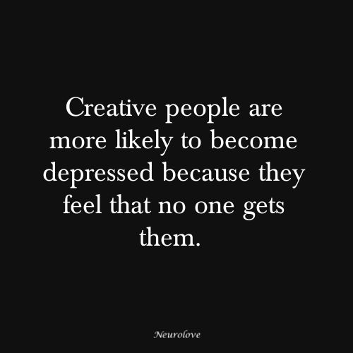 Creative people are more likely to become depressed due to the fact that no one gets them or appreciates them. Psychology