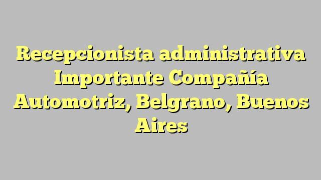 Recepcionista administrativa Importante Compañía Automotriz, Belgrano, Buenos Aires
