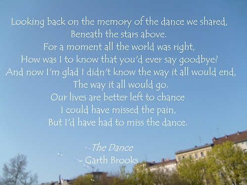 The Dance ~ Garth Brooks ...couldn't have been more perfectly said <3