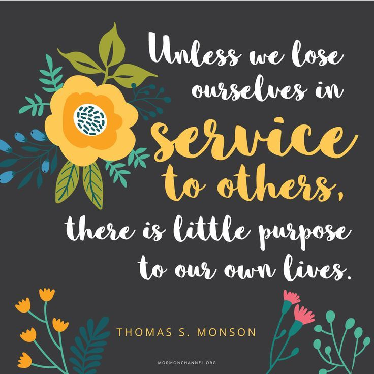 """""""Unless we lose ourselves in service to others, there is little purpose to our own lives."""" —Thomas S. Monson"""