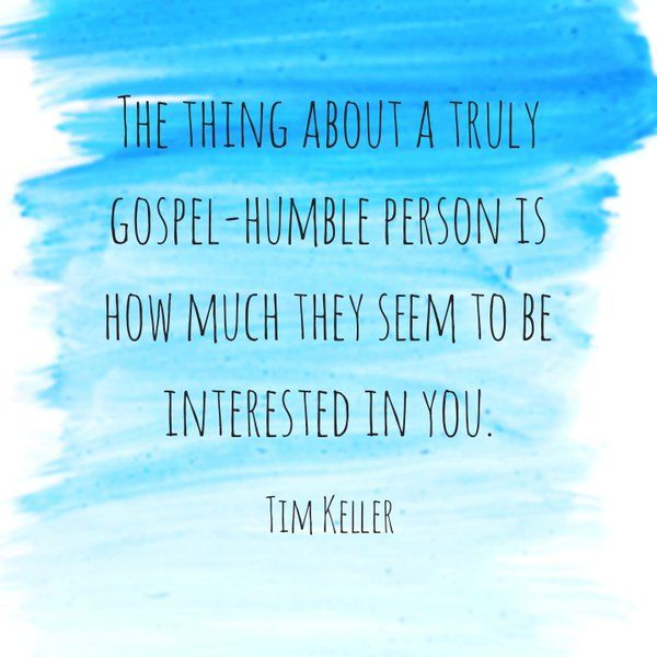 The thing about a truly gospel-humble person is how much they seem to be interested in you. - Tim Keller
