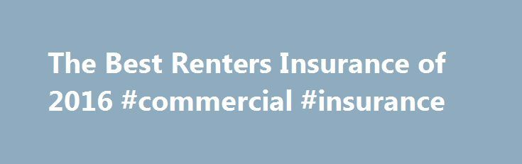 The Best Renters Insurance of 2016 #commercial #insurance http://insurances.nef2.com/the-best-renters-insurance-of-2016-commercial-insurance/  #renter insurance # Renters Insurance Review If you rent an apartment, condominium, townhouse or single-family home, you should have renters insurance. Many landlords require tenants to get renters insurance, and there are more than 40 million renter households in America, according to the U.S. Census Bureau. That makes renters insurance a lucrative…