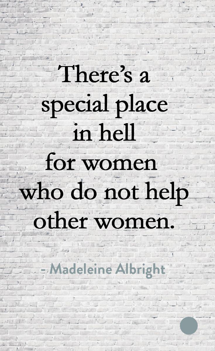 There's a special place in hell for women who do not help other women. - Madeleine Albright