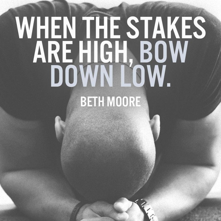 When the stakes are high, bow down low. –Beth Moore