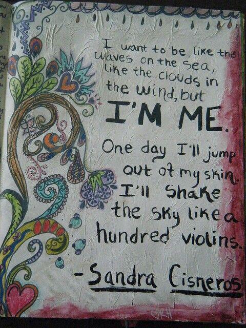 """House on Mango Street ~Sandra Cisneros """"I want to be like the waves on the sea, like the clouds in the wind, but I'm me. One day I'll jump Out of my skin. I'll shake the sky like a hundred violins."""""""