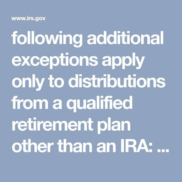 following additional exceptions apply only to distributions from a qualified retirement plan other than an IRA:  Distributions made to you after you separated from service with your employer if the separation occurred in or after the year you reached age 55, or distributions made from a qualified governmental benefit plan, as defined in section 414(d) if you were a qualified public safety employee (federal state or local government) who separated from service in or after the year you reached…