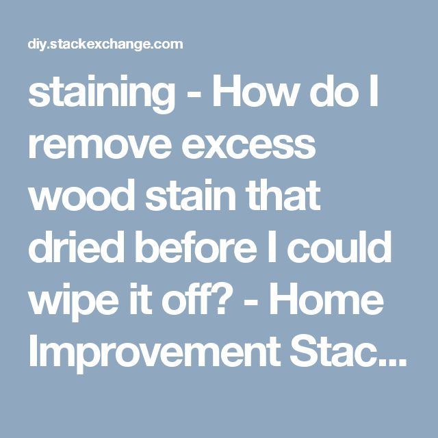 staining - How do I remove excess wood stain that dried before I could wipe it off? - Home Improvement Stack Exchange