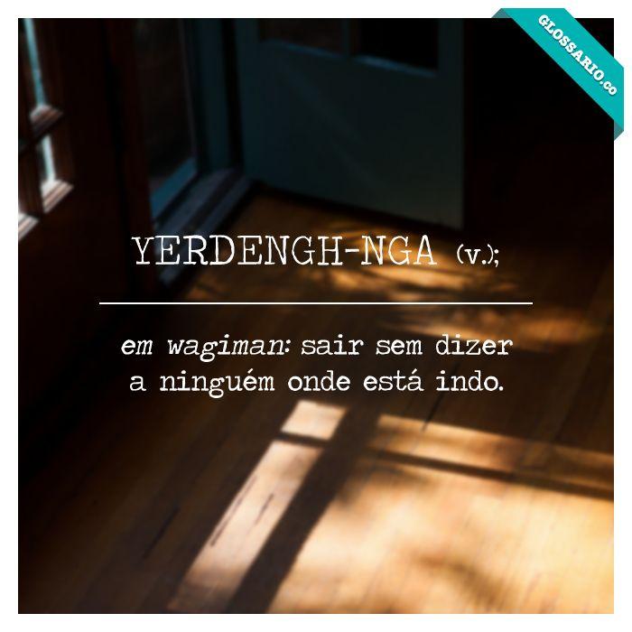 YERDENGH-NGA (v.); em wagiman: sair sem dizer a ninguém onde está indo.