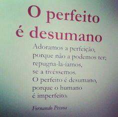 Adoramos a perfeição,porque não a podemos ter,repugna-la-íamos,se a tivéssemos.O perfeito é desumano,porque o humano é imperfeito