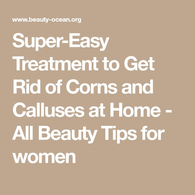 Super-Easy Treatment to Get Rid of Corns and Calluses at Home - All Beauty Tips for women