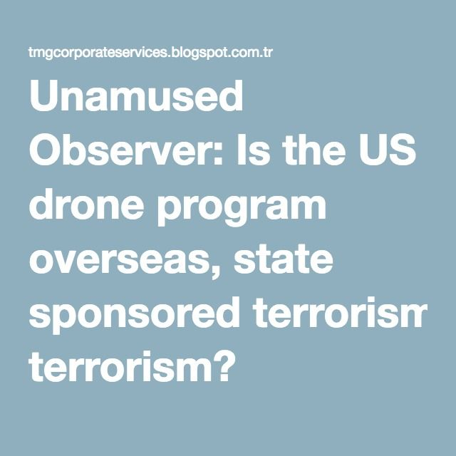 Unamused Observer: Is the US drone program overseas, state sponsored terrorism?