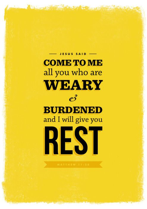 Matthew 11:28 - Come to me, all you who are weary and burdened, and I will give you rest.