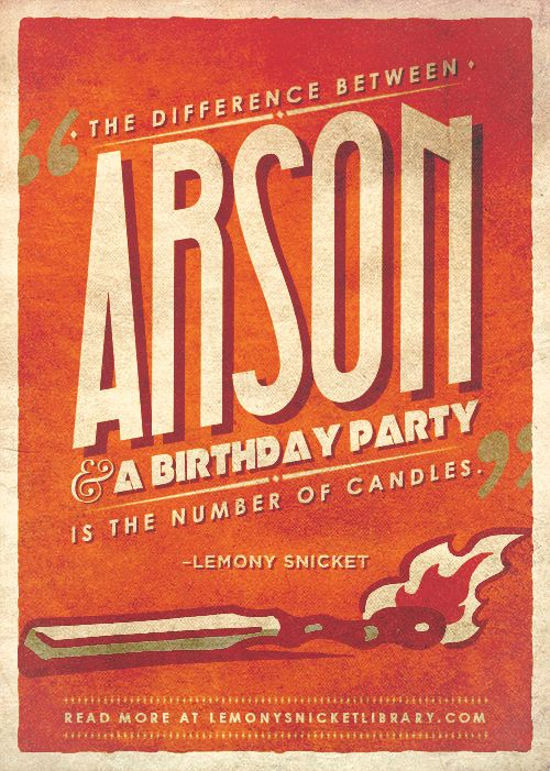"""""""The difference between arson and a birthday party is the number of candles.""""—Lemony Snicket"""