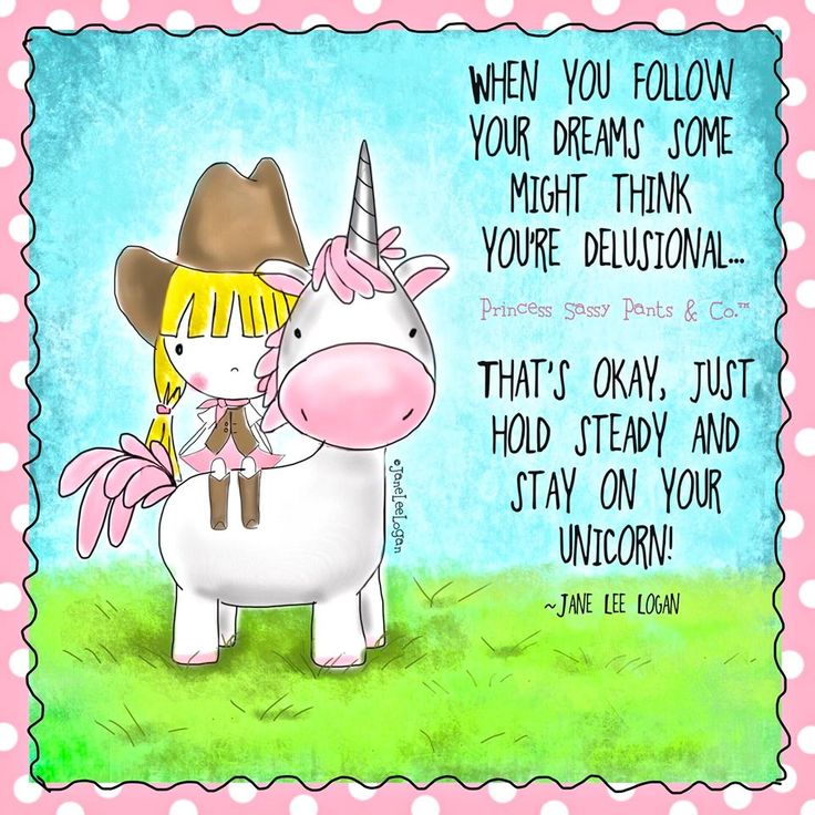 WHEN YOU FOLLOW YOUR DREAMS SOME MIGHT THINK YOU'RE DELUSIONAL....THAT'S OKAY, JUST HOLD STEADY AND STAY ON YOUR UNICORN !
