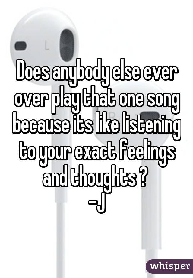 Does anybody else ever over play that one song because its like listening to your exact feelings and thoughts ?  -J