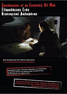 Εξομολόγηση ενός οικονομικού δολοφόνου (Ντοκιμαντέρ - 2007) . Βασισμένο σε σπάνιο προπαγανδιστικό υλικό, με δραματοποιημένες στυλ φιλμ- νουάρ σκηνές, κι αποκλειστικές εξομολογήσεις του best seller συγγραφέα Τζον Πέρκινς, αυτό το συναρπαστικό ντοκιμαντέρ, ρίχνει φως στους άγνωστους μηχανισμούς που χρησιμοποιούν αυτοί που κυβερνούν σήμερα τον κόσμο μας, στις ρίζες της ισλαμικής τρομοκρατίας, και τους λόγους που ένα τόσο μεγάλο μέρος του παγκόσμιου πληθυσμού ζει στα όρια της ανέχειας.