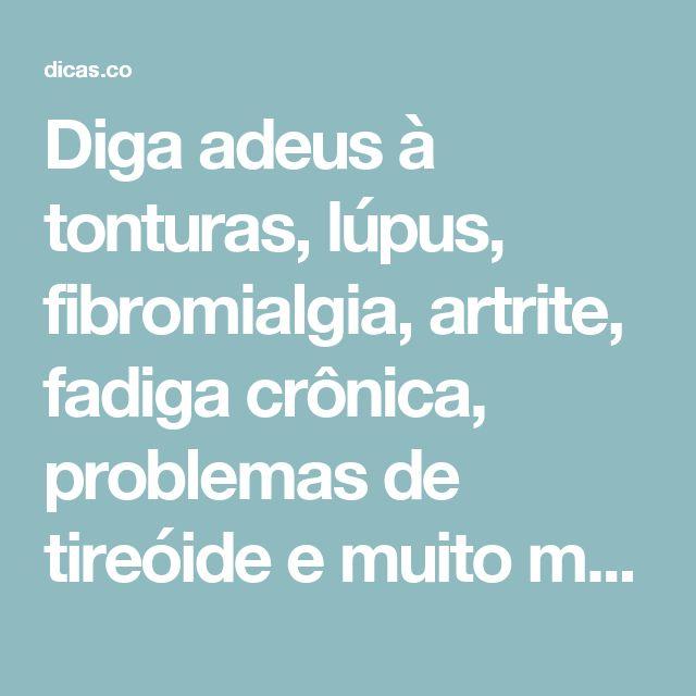 Diga adeus à tonturas, lúpus, fibromialgia, artrite, fadiga crônica, problemas de tireóide e muito mais! | Dicas