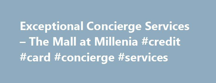 Exceptional Concierge Services – The Mall at Millenia #credit #card #concierge #services http://rentals.nef2.com/exceptional-concierge-services-the-mall-at-millenia-credit-card-concierge-services/  # Concierge Exceptional Concierge Services Providing exemplary service is our priority. The Mall at Millenia offers a full-service Concierge offering an array of superior amenities, including Foreign Currency Exchange which buys and sells currency and traveler s cheques from over 70 different…