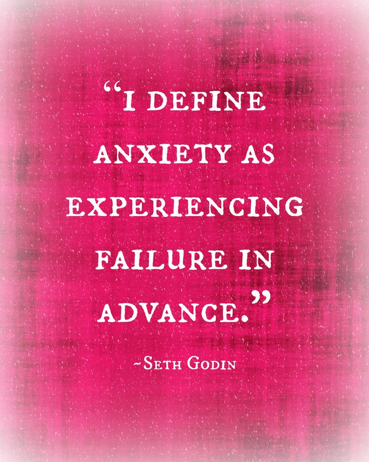 I define anxiety as experiencing failure in advance. ~Seth Godin