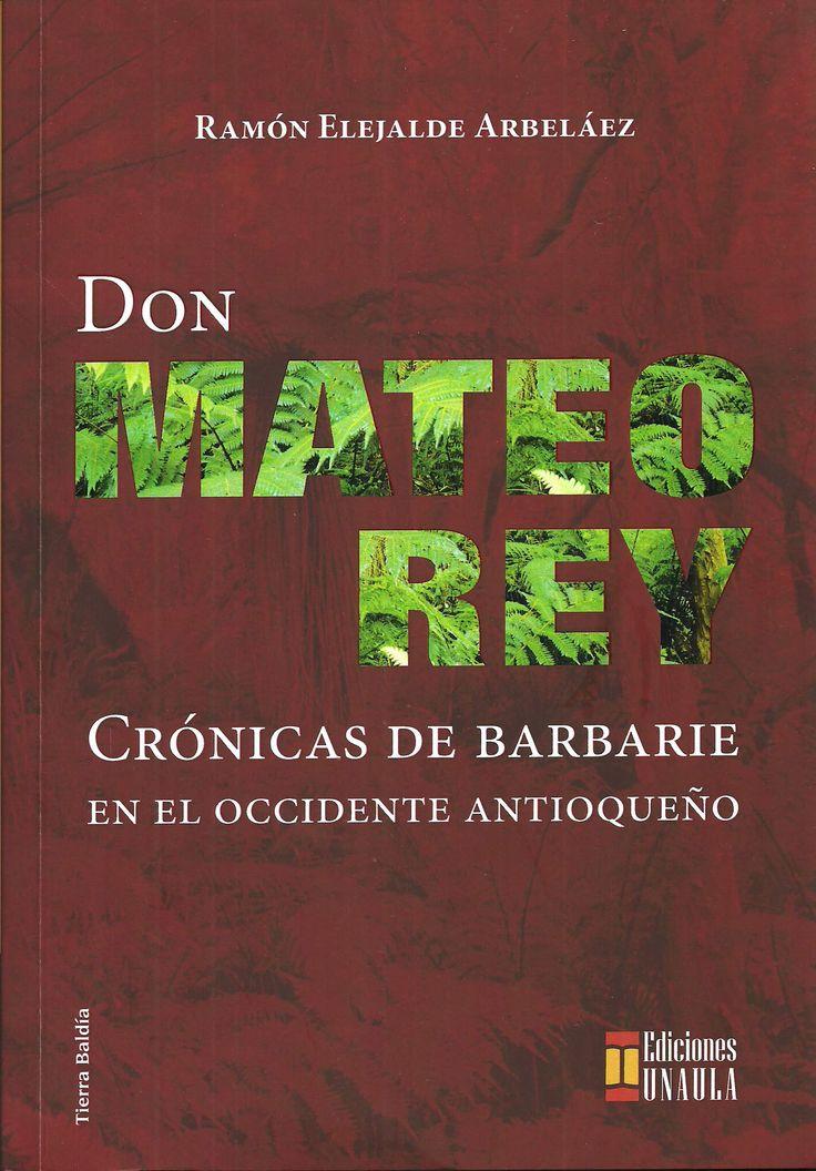 Don Mateo rey. Crónicas de barbarie en el occidente antioqueño www.librosyeditores.com Editores y distribuidores.