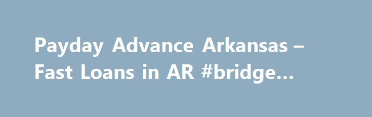 Payday Advance Arkansas – Fast Loans in AR #bridge #loans http://loan-credit.remmont.com/payday-advance-arkansas-fast-loans-in-ar-bridge-loans/  #payday advance loans # Payday Advance Arkansas Those seeking to acquire a payday advance loan that live in the state of Arkansas will need to look elsewhere for quick cash to solve financial problems. Arkansas has prohibited payday loan companies from operating within the state and has set strict guidelines on payday loan companies operating […]