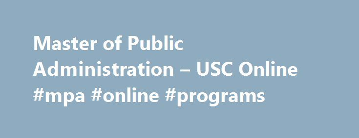Master of Public Administration – USC Online #mpa #online #programs http://south-dakota.remmont.com/master-of-public-administration-usc-online-mpa-online-programs/  # Master of Public Administration Sol Price School of Public Policy The USC Master of Public Administration program is a unique and multidisciplinary environment within the Price School that integrates all the major disciplines bearing on management and leadership in the modern, interconnected socioeconomic and political…