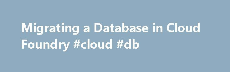 Migrating a Database in Cloud Foundry #cloud #db http://malawi.remmont.com/migrating-a-database-in-cloud-foundry-cloud-db/  # Migrating a Database in Cloud Foundry Application development and maintenance often requires changing a database schema, known as migrating the database. This topic describes three ways to migrate a database on Cloud Foundry. You can also migrate a database by running a task with the Cloud Foundry Command Line Interface tool (cf CLI). For more information about…