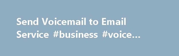 Send Voicemail to Email Service #business #voice #mail #service http://italy.nef2.com/send-voicemail-to-email-service-business-voice-mail-service/  Voicemail to Email Service Your Voicemail Delivered Right to your Inbox How many voicemail messages do you receive in the course of the day: 10…20…more? It can take a long time to go back and listen to all of those messages. And in some cases, the failure to provide a quick response to a message can impact your ability to serve your customers. A…
