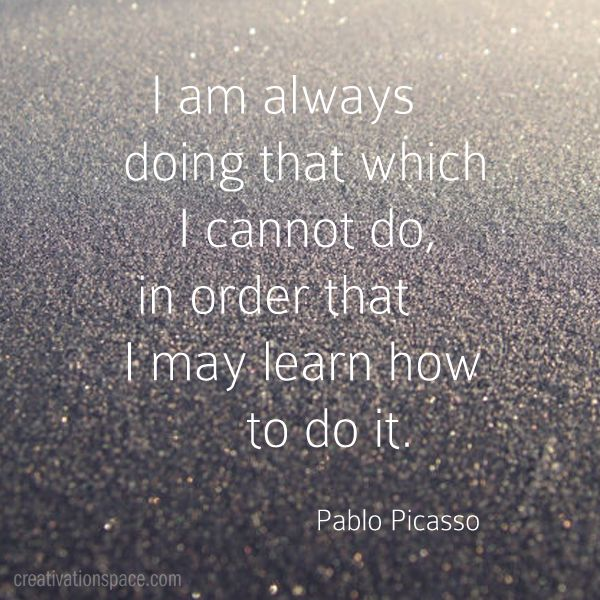 I am always doing that which I cannot do, in order that I may learn how to do it. (Pablo Picasso)