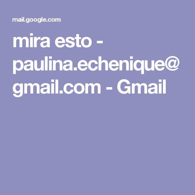 mira esto - paulina.echenique@gmail.com - Gmail