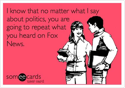I know that no matter what I say about politics, you are going to repeat what you heard on Fox News.
