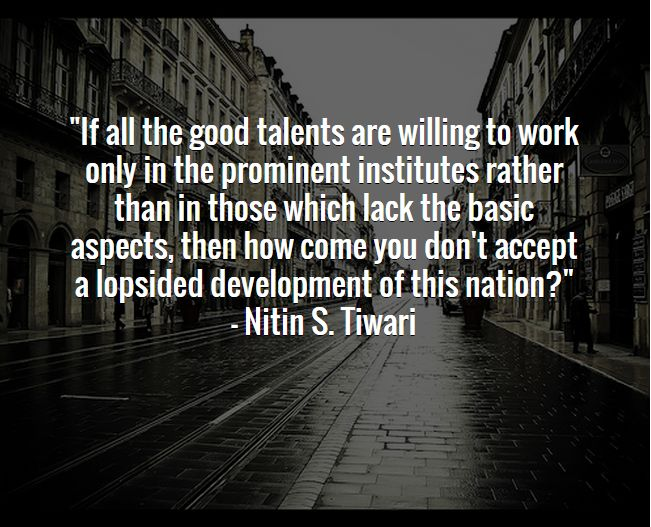 """If all the good talents are willing to work only in the prominent institutes rather than in those which lack the basic aspects, then how come you don't accept a lopsided development of this nation?"""