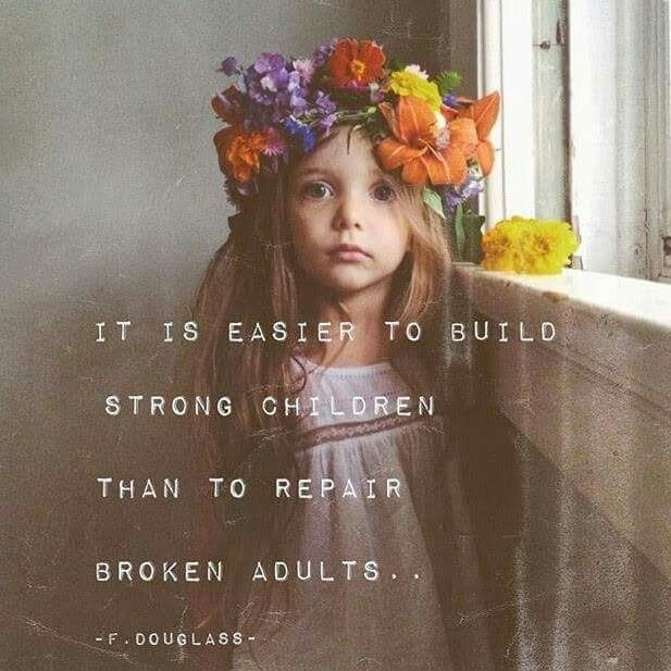 """""""It is easier to build strong children than to repair broken adults..."""" - F. Douglass"""