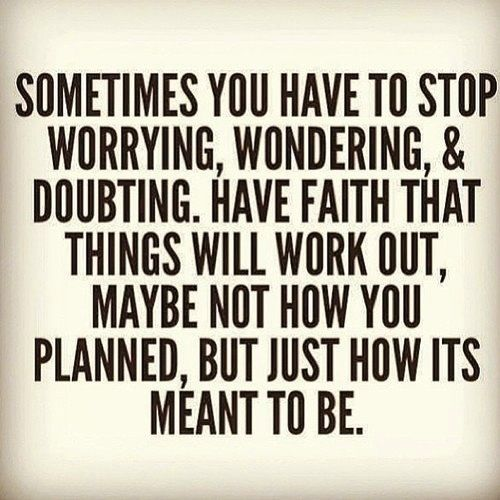 """"""" Sometimes you have to stop worrying, wondering and doubting. Have faith that things will work out, maybe not how you planned, but just how its meant to be."""""""
