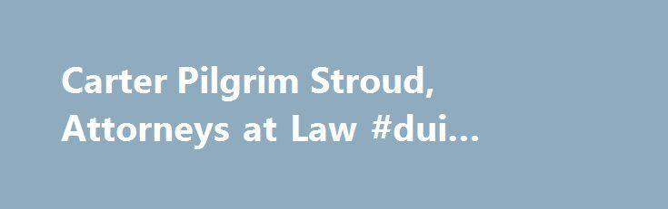Carter Pilgrim Stroud, Attorneys at Law #dui #lawyer #in #atlanta http://san-antonio.remmont.com/carter-pilgrim-stroud-attorneys-at-law-dui-lawyer-in-atlanta/  # Gwinnett County DUI Attorney Over a Decade of Experience the Insights to Fight Your Case At Carter Pilgrim Stroud, Attorneys at Law, we are always keeping ahead of Georgia s DUI laws. In fact, when working for the State, our lead attorney Phil Pilgrim has helped train law enforcement officers and court personnel at the Georgia…