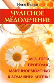 Панин Илья - Чудесное медолечение. Мед, перга, прополис, маточное молочко в домашней аптечке