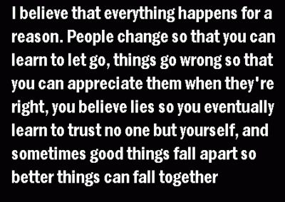 I believe that everything happens for a reason. People change so that you can learn to let go, things go wrong so that you can appreciate them when they're right, you believe lies so you eventually learn to trust no one but yourself, and sometimes good things fall apart so better things can fall together