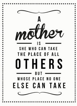 A mother is she who can take the place of all others but whose place no one else can take